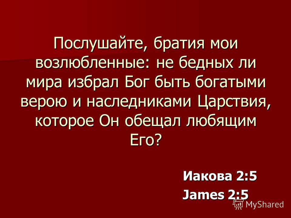 Послушайте, братия мои возлюбленные: не бедных ли мира избрал Бог быть богатыми верою и наследниками Царствия, которое Он обещал любящим Его? Иакова 2:5 James 2:5