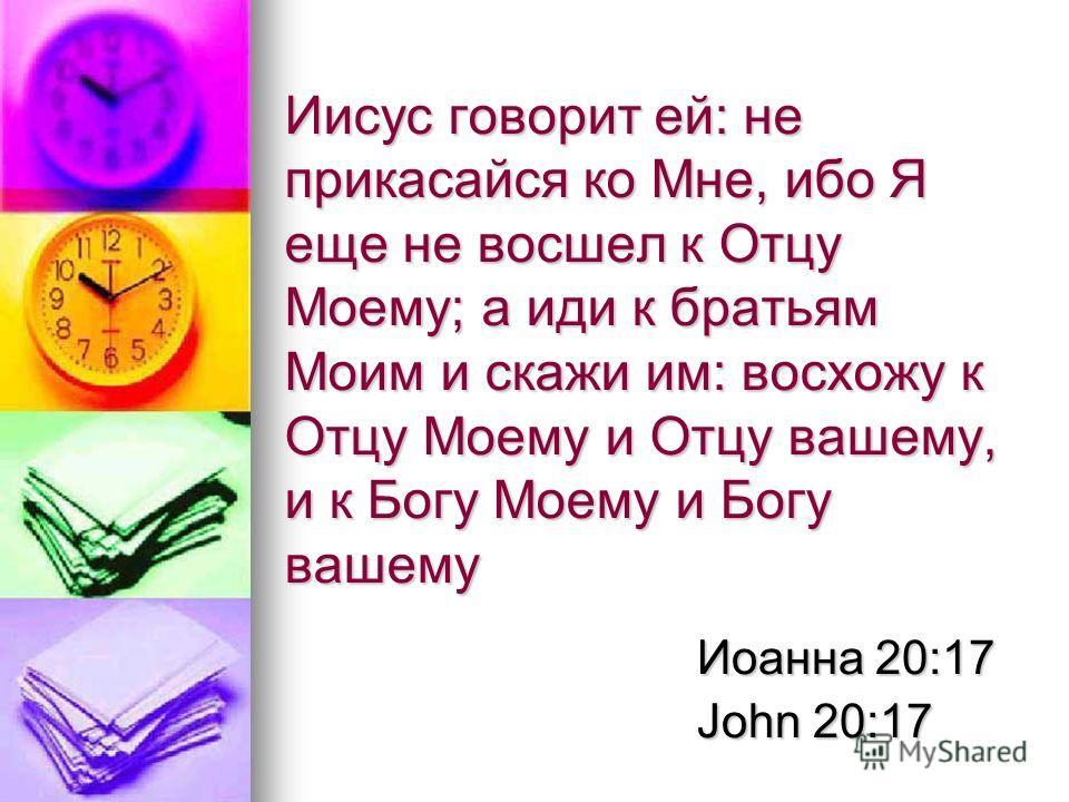 Иисус говорит ей: не прикасайся ко Мне, ибо Я еще не восшел к Отцу Моему; а иди к братьям Моим и скажи им: восхожу к Отцу Моему и Отцу вашему, и к Богу Моему и Богу вашему Иоанна 20:17 John 20:17