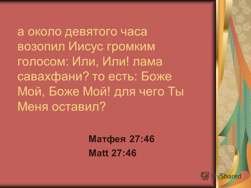 а около девятого часа возопил Иисус громким голосом: Или, Или! лама савахфани? то есть: Боже Мой, Боже Мой! для чего Ты Меня оставил? Матфея 27:46 Matt 27:46