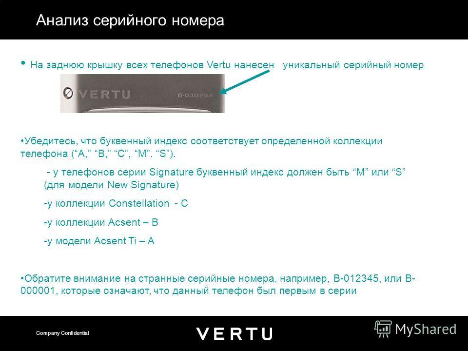 Company Confidential Анализ серийного номера На заднюю крышку всех телефонов Vertu нанесен уникальный серийный номер Убедитесь, что буквенный индекс соответствует определенной коллекции телефона (A, B, C, M. S). - у телефонов серии Signature буквенны