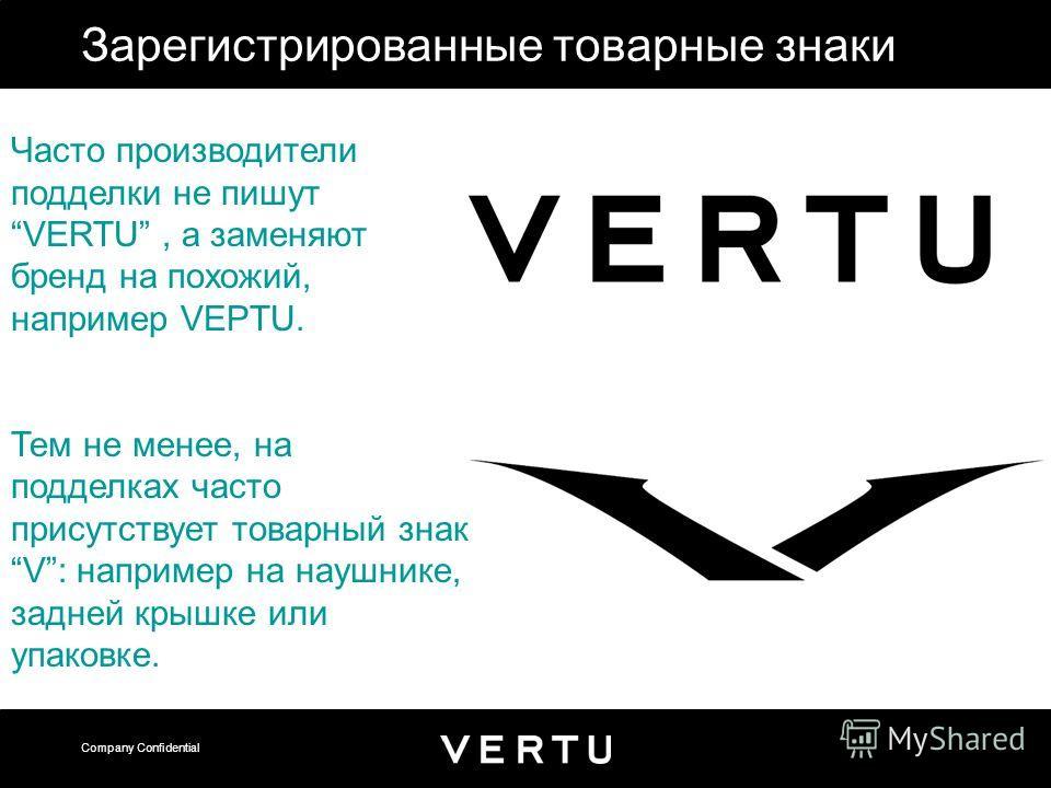 Company Confidential Зарегистрированные товарные знаки Часто производители подделки не пишут VERTU, а заменяют бренд на похожий, например VEPTU. Тем не менее, на подделках часто присутствует товарный знак V: например на наушнике, задней крышке или уп