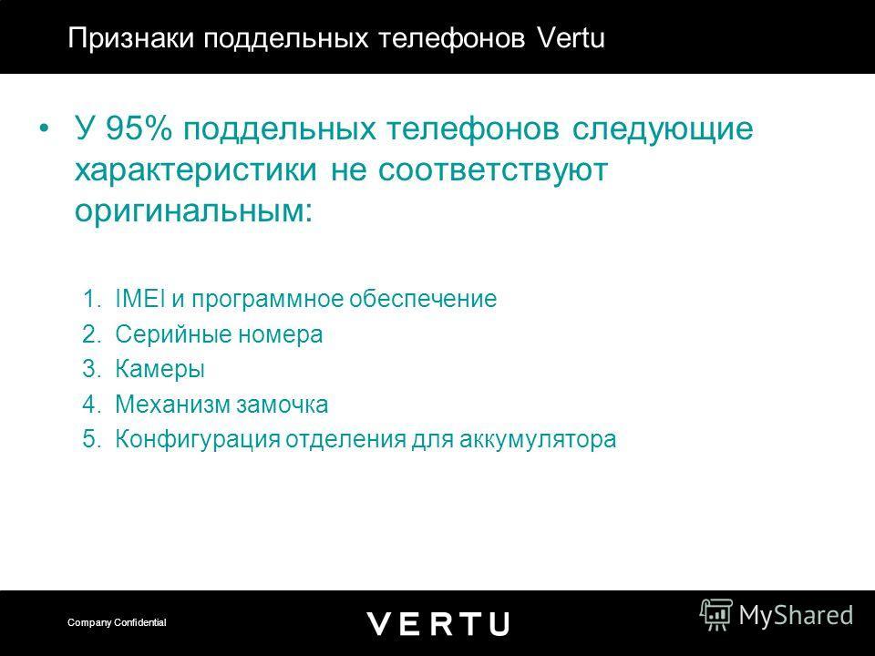 Company Confidential Признаки поддельных телефонов Vertu У 95% поддельных телефонов следующие характеристики не соответствуют оригинальным: 1.IMEI и программное обеспечение 2.Серийные номера 3.Камеры 4.Механизм замочка 5.Конфигурация отделения для ак