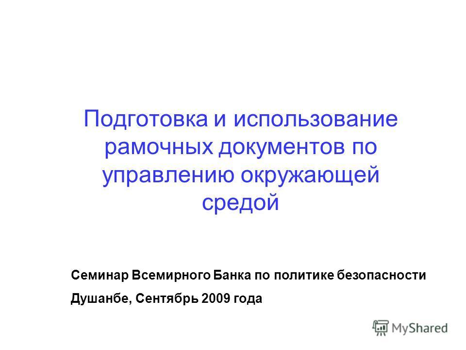 Подготовка и использование рамочных документов по управлению окружающей средой Семинар Всемирного Банка по политике безопасности Душанбе, Сентябрь 2009 года