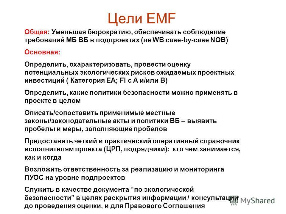 Цели EMF Общая: Уменьшая бюрократию, обеспечивать соблюдение требований МБ ВБ в подпроектах (не WB case-by-case NOB) Основная: Определить, охарактеризовать, провести оценку потенциальных экологических рисков ожидаемых проектных инвестиций ( Категория