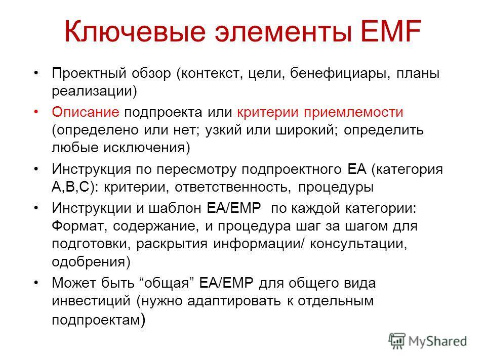 Ключевые элементы EMF Проектный обзор (контекст, цели, бенефициары, планы реализации) Описание подпроекта или критерии приемлемости (определено или нет; узкий или широкий; определить любые исключения) Инструкция по пересмотру подпроектного EA (катего