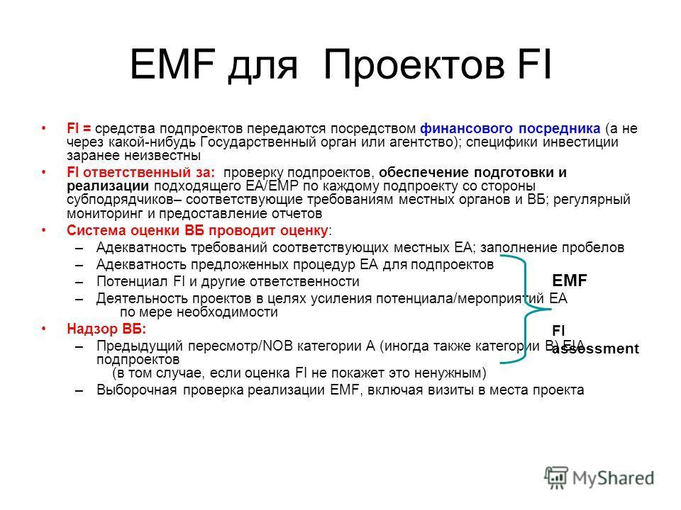 EMF для Проектов FI FI = средства подпроектов передаются посредством финансового посредника (а не через какой-нибудь Государственный орган или агентство); специфики инвестиции заранее неизвестны FI ответственный за: проверку подпроектов, обеспечение