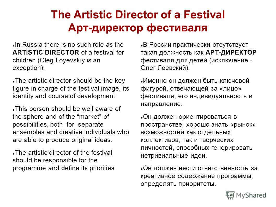 The Artistic Director of a Festival Арт-директор фестиваля In Russia there is no such role as the ARTISTIC DIRECTOR of a festival for children (Oleg Loyevskiy is an exception). The artistic director should be the key figure in charge of the festival