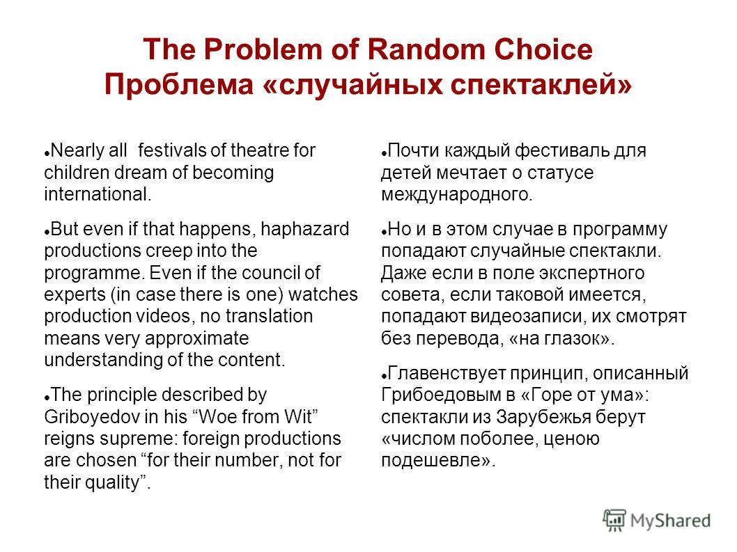 The Problem of Random Choice Проблема «случайных спектаклей» Nearly all festivals of theatre for children dream of becoming international. But even if that happens, haphazard productions creep into the programme. Even if the council of experts (in ca