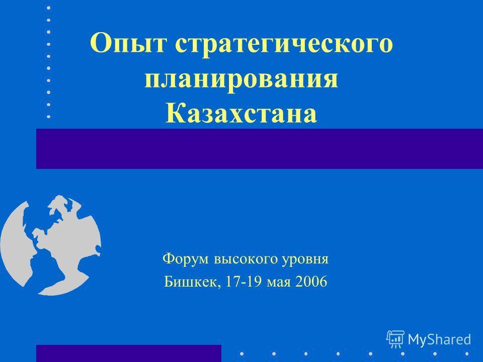 Опыт стратегического планирования Казахстана Форум высокого уровня Бишкек, 17-19 мая 2006