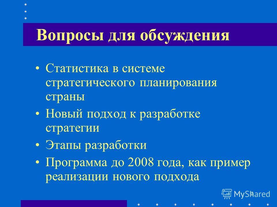 2 Вопросы для обсуждения Статистика в системе стратегического планирования страны Новый подход к разработке стратегии Этапы разработки Программа до 2008 года, как пример реализации нового подхода