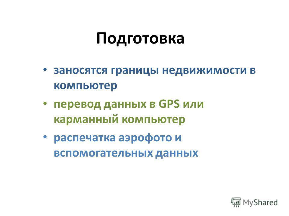 Подготовка заносятся границы недвижимости в компьютер перевод данных в GPS или карманный компьютер распечатка аэрофото и вспомогательных данных