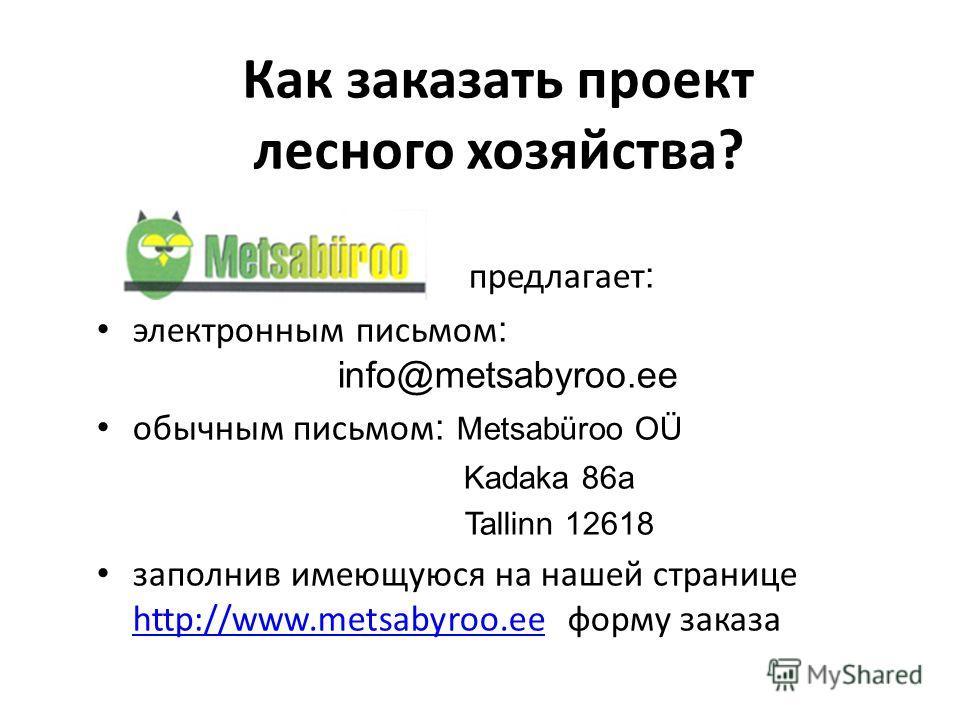 Как заказать проект лесного хозяйства? предлагает : электронным письмом : info@metsabyroo.ee обычным письмом : Metsabüroo OÜ Kadaka 86a Tallinn 12618 заполнив имеющуюся на нашей странице http://www.metsabyroo.ee форму заказа http://www.metsabyroo.ee