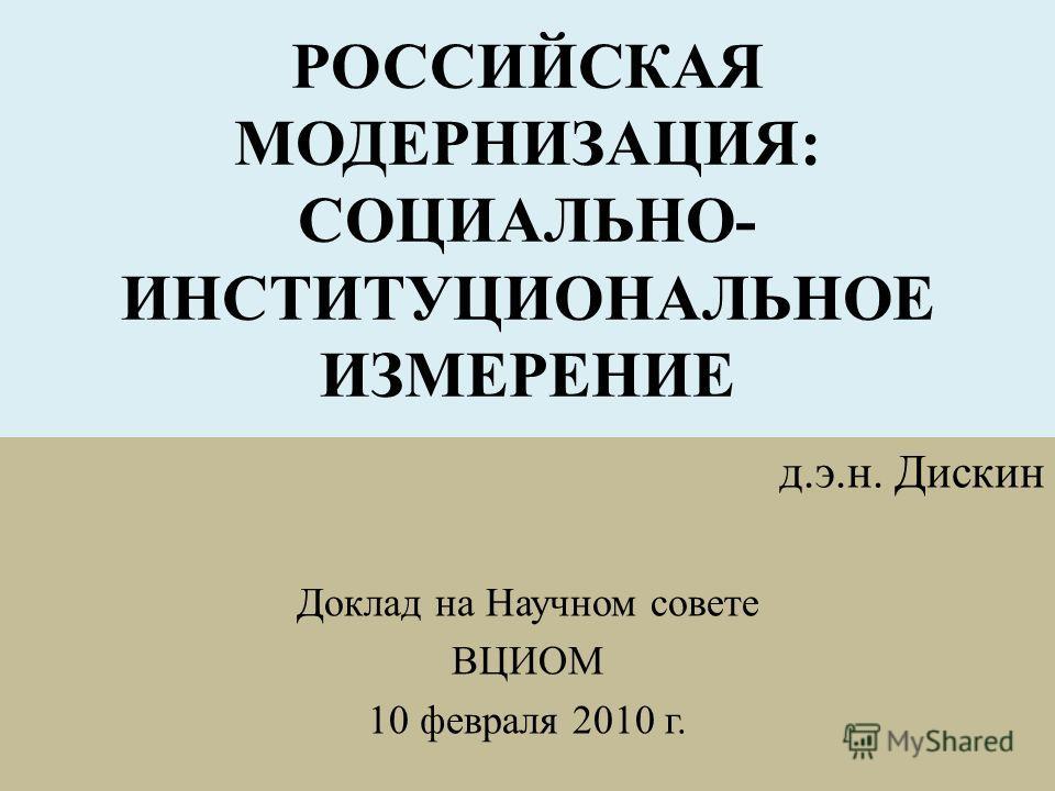 РОССИЙСКАЯ МОДЕРНИЗАЦИЯ: СОЦИАЛЬНО- ИНСТИТУЦИОНАЛЬНОЕ ИЗМЕРЕНИЕ д.э.н. Дискин Доклад на Научном совете ВЦИОМ 10 февраля 2010 г.