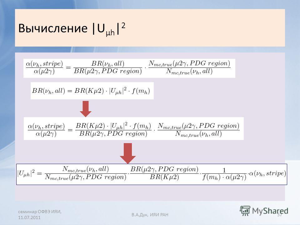 Вычисление |U µh | 2 семинар ОФВЭ ИЯИ, 11.07.2011 В.A.Дук, ИЯИ РАН37