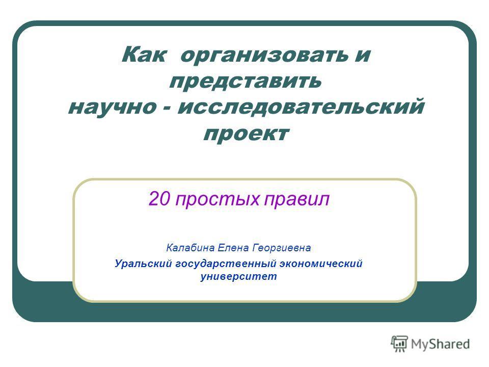 Как организовать и представить научно - исследовательский проект 20 простых правил Калабина Елена Георгиевна Уральский государственный экономический университет