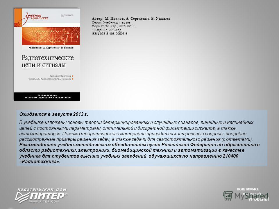 ПОДНИМИСЬ НА НОВЫЙ УРОВЕНЬ! Ожидается в августе 2013 г. В учебнике изложены основы теории детерминированных и случайных сигналов, линейных и нелинейных цепей с постоянными параметрами, оптимальной и дискретной фильтрации сигналов, а также автогенерат