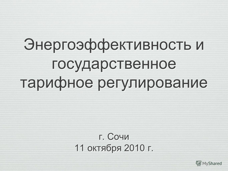 Энергоэффективность и государственное тарифное регулирование г. Сочи 11 октября 2010 г. г. Сочи 11 октября 2010 г.