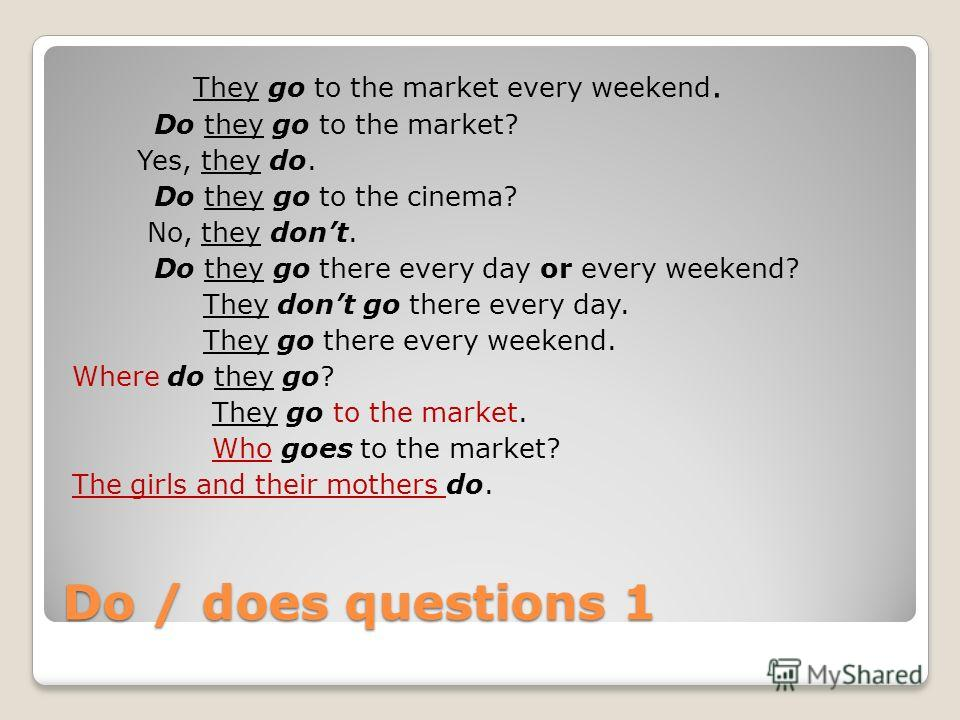Do / does questions 1 They go to the market every weekend. Do they go to the market? Yes, they do. Do they go to the cinema? No, they dont. Do they go there every day or every weekend? They dont go there every day. They go there every weekend. Where