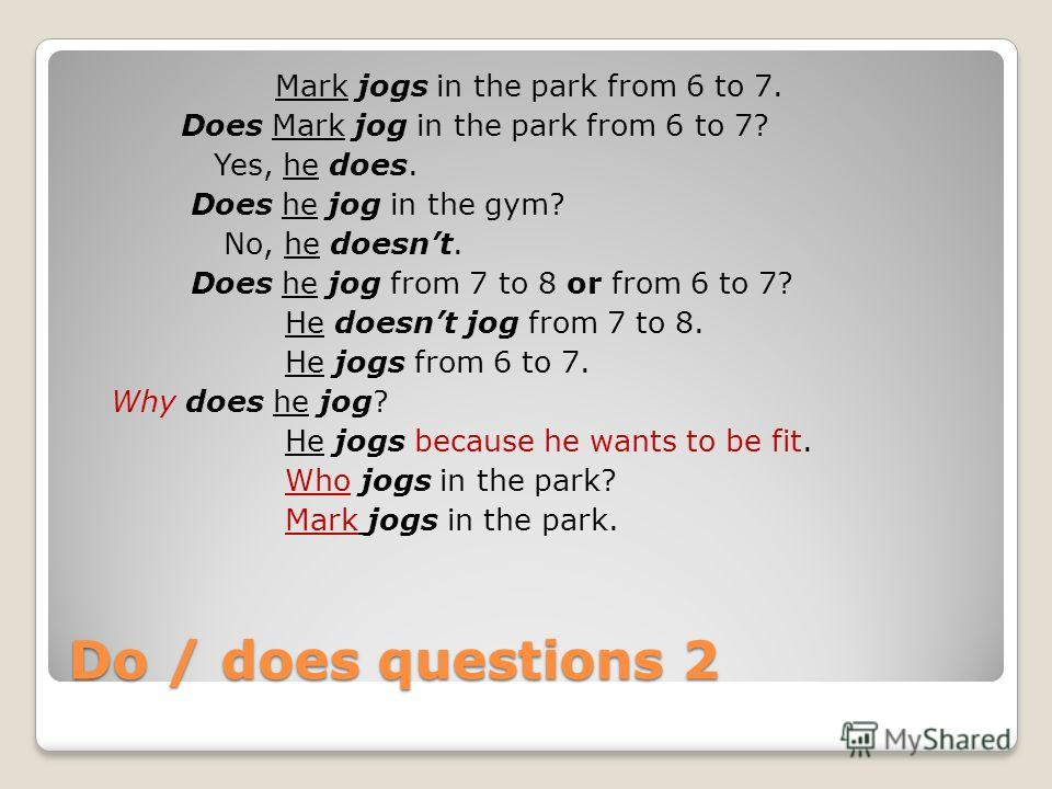 Do / does questions 2 Мark jogs in the park from 6 to 7. Does Mark jog in the park from 6 to 7? Yes, he does. Does he jog in the gym? No, he doesnt. Does he jog from 7 to 8 or from 6 to 7? He doesnt jog from 7 to 8. He jogs from 6 to 7. Why does he j