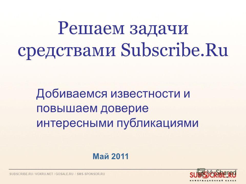 SUBSCRIBE.RU / VOXRU.NET / GOSALE.RU / SMS-SPONSOR.RU Решаем задачи средствами Subscribe.Ru Май 2011 Добиваемся известности и повышаем доверие интересными публикациями