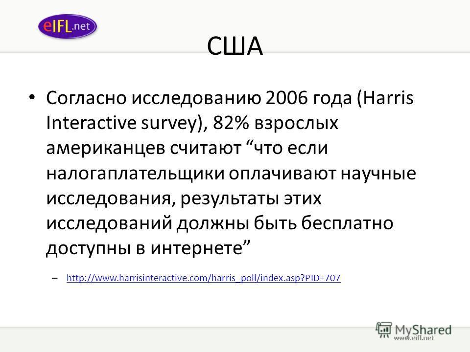 США Согласно исследованию 2006 года (Harris Interactive survey), 82% взрослых американцев считают что если налогаплательщики оплачивают научные исследования, результаты этих исследований должны быть бесплатно доступны в интернете – http://www.harrisi