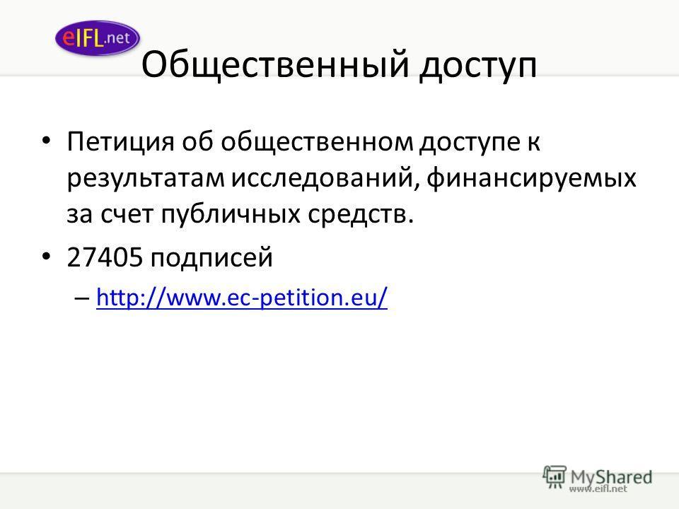 Общественный доступ Петиция об общественном доступе к результатам исследований, финансируемых за счет публичных средств. 27405 подписей – http://www.ec-petition.eu/ http://www.ec-petition.eu/