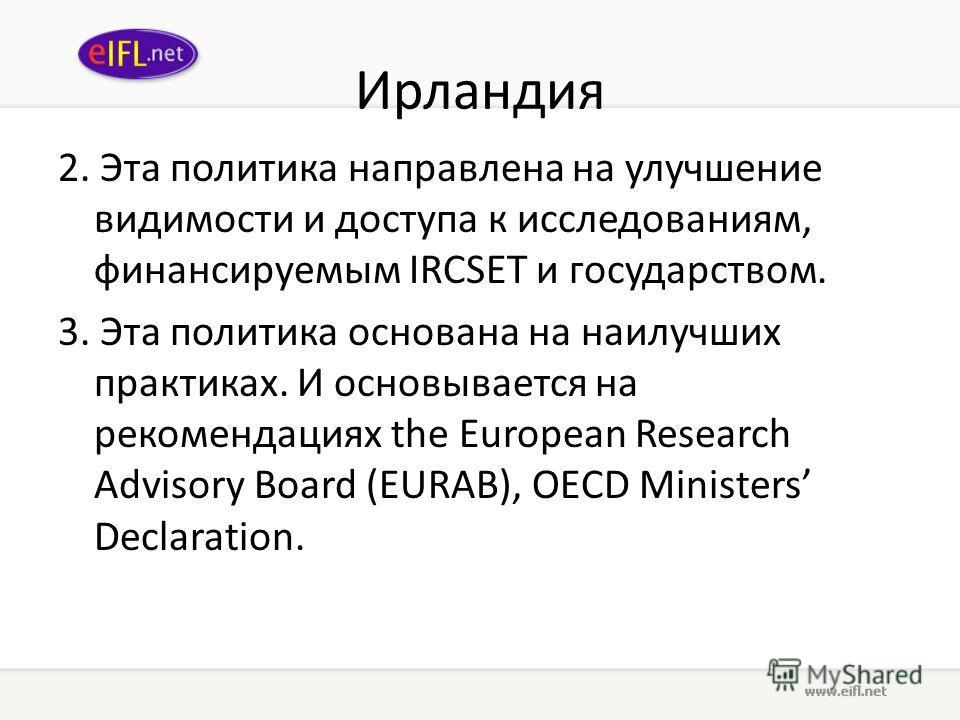 Ирландия 2. Эта политика направлена на улучшение видимости и доступа к исследованиям, финансируемым IRCSET и государством. 3. Эта политика основана на наилучших практиках. И основывается на рекомендациях the European Research Advisory Board (EURAB),