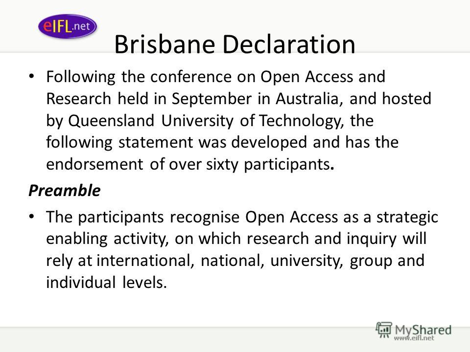 Brisbane Declaration Following the conference on Open Access and Research held in September in Australia, and hosted by Queensland University of Technology, the following statement was developed and has the endorsement of over sixty participants. Pre