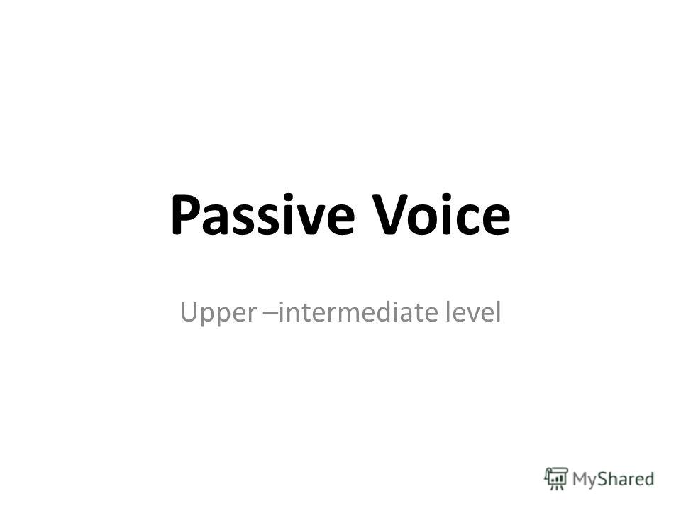 Passive Voice Upper –intermediate level