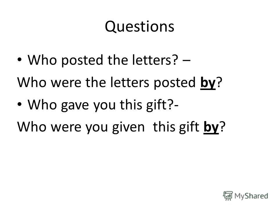 Questions Who posted the letters? – Who were the letters posted by? Who gave you this gift?- Who were you given this gift by?