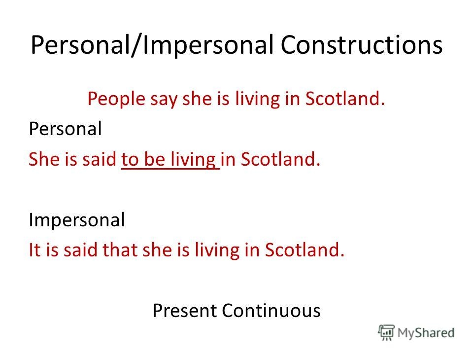 Personal/Impersonal Constructions People say she is living in Scotland. Personal She is said to be living in Scotland. Impersonal It is said that she is living in Scotland. Present Continuous