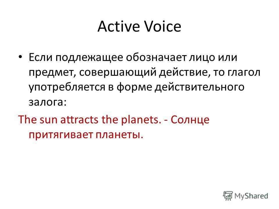 Active Voice Если подлежащее обозначает лицо или предмет, совершающий действие, то глагол употребляется в форме действительного залога: The sun attracts the planets. - Солнце притягивает планеты.