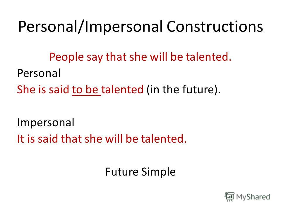 Personal/Impersonal Constructions People say that she will be talented. Personal She is said to be talented (in the future). Impersonal It is said that she will be talented. Future Simple