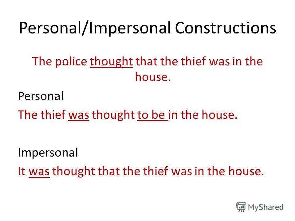 Personal/Impersonal Constructions The police thought that the thief was in the house. Personal The thief was thought to be in the house. Impersonal It was thought that the thief was in the house.