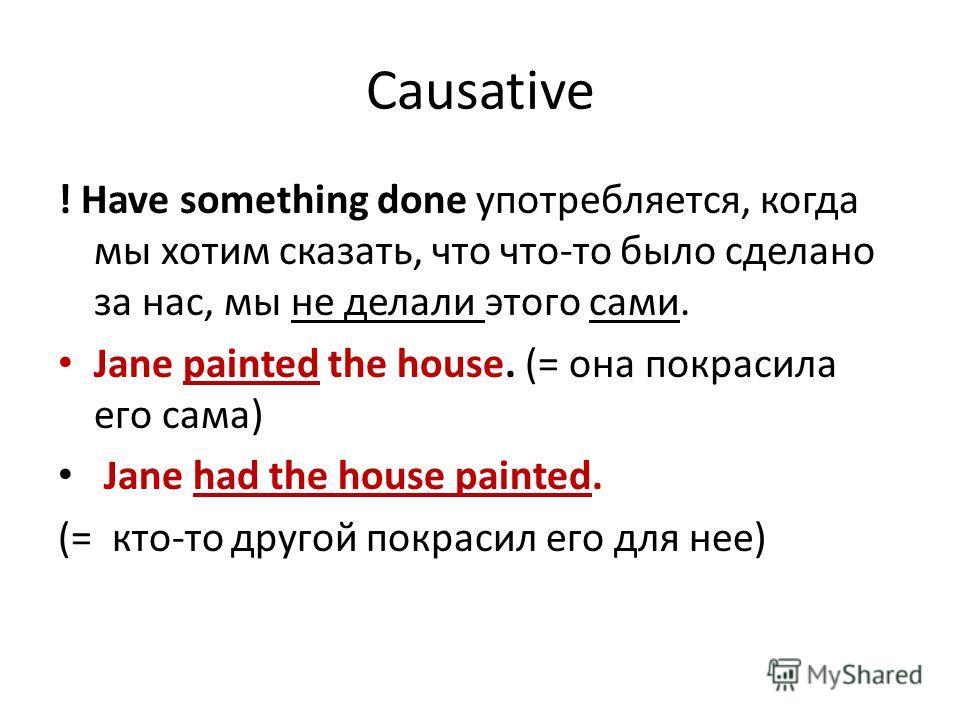 Causative ! Have something done употребляется, когда мы хотим сказать, что что-то было сделано за нас, мы не делали этого сами. Jane painted the house. (= она покрасила его сама) Jane had the house painted. (= кто-то другой покрасил его для нее)