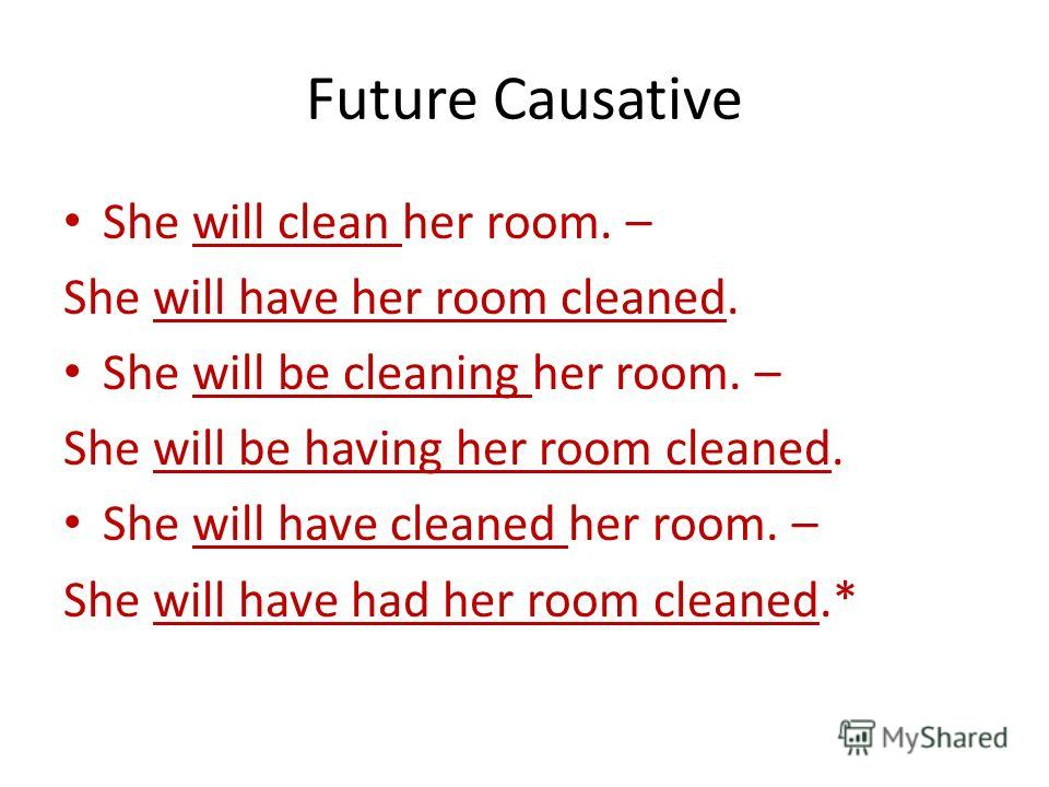 Future Causative She will clean her room. – She will have her room cleaned. She will be cleaning her room. – She will be having her room cleaned. She will have cleaned her room. – She will have had her room cleaned.*