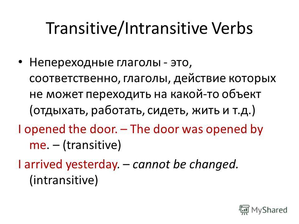 Transitive/Intransitive Verbs Непереходные глаголы - это, соответственно, глаголы, действие которых не может переходить на какой-то объект (отдыхать, работать, сидеть, жить и т.д.) I opened the door. – The door was opened by me. – (transitive) I arri