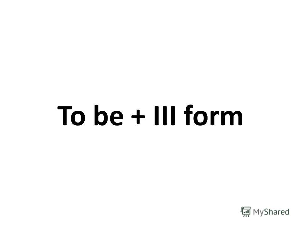 To be + III form