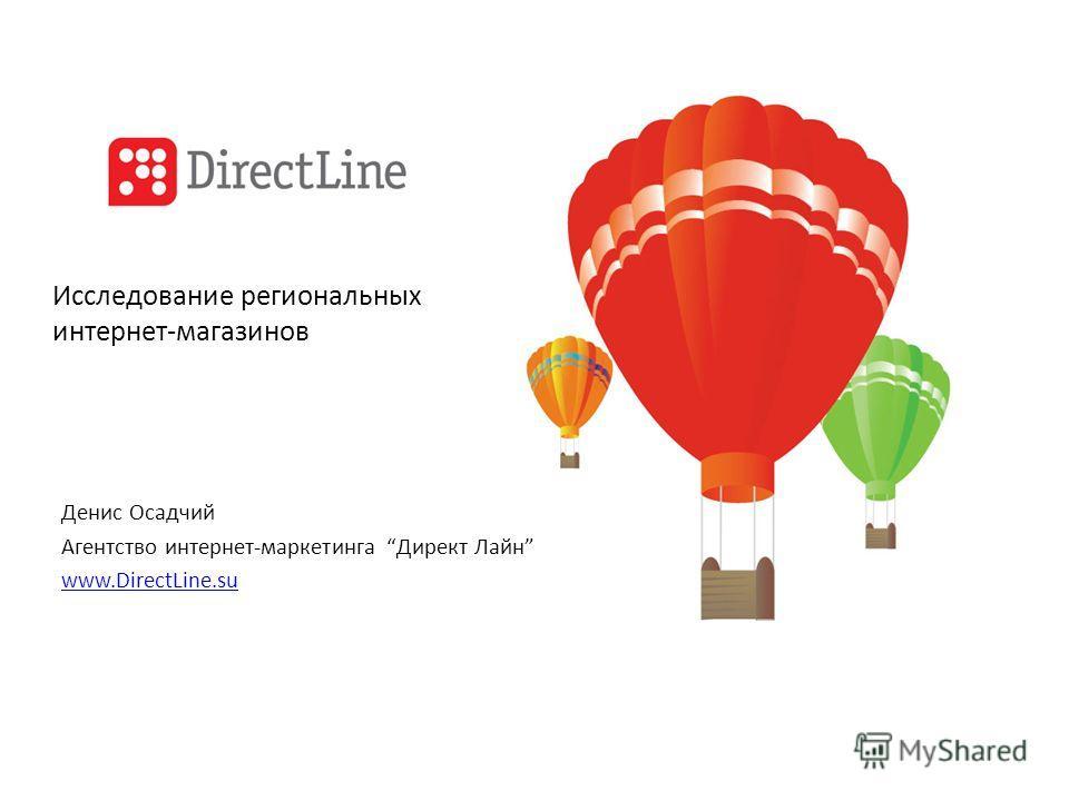 Исследование региональных интернет-магазинов Денис Осадчий Агентство интернет-маркетинга Директ Лайн www.DirectLine.su