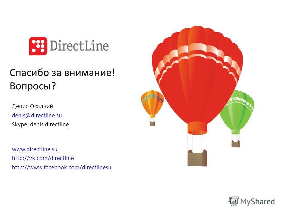 Спасибо за внимание! Вопросы? Денис Осадчий denis@directline.su Skype: denis.directline www.directline.su http://vk.com/directline http://www.facebook.com/directlinesu