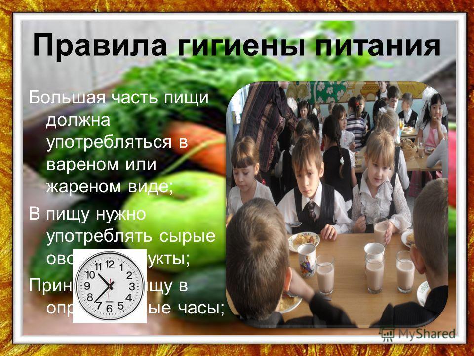 Правила гигиены питания Большая часть пищи должна употребляться в вареном или жареном виде; В пищу нужно употреблять сырые овощи и фрукты; Принимать пищу в определённые часы;