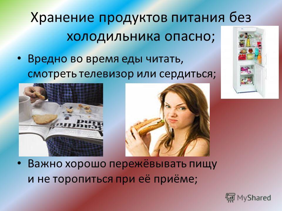 Хранение продуктов питания без холодильника опасно; Вредно во время еды читать, смотреть телевизор или сердиться; Важно хорошо пережёвывать пищу и не торопиться при её приёме;
