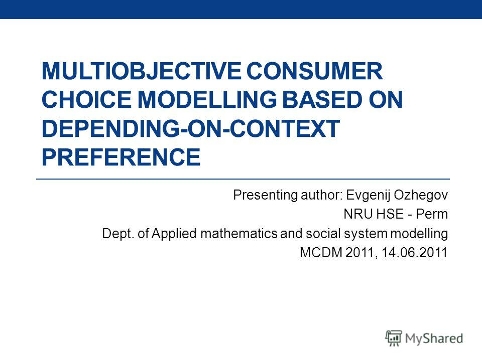 MULTIOBJECTIVE CONSUMER CHOICE MODELLING BASED ON DEPENDING-ON-CONTEXT PREFERENCE Presenting author: Evgenij Ozhegov NRU HSE - Perm Dept. of Applied mathematics and social system modelling MCDM 2011, 14.06.2011