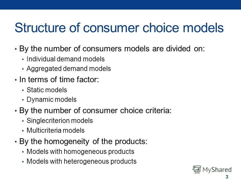 Structure of consumer choice models By the number of consumers models are divided on: Individual demand models Aggregated demand models In terms of time factor: Static models Dynamic models By the number of consumer choice criteria: Singlecriterion m