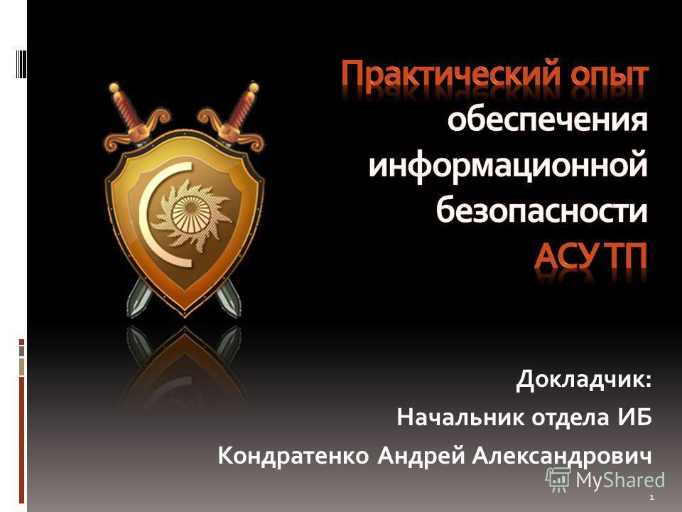 Докладчик: Начальник отдела ИБ Кондратенко Андрей Александрович 1