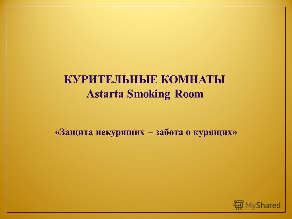 «Защита некурящих – забота о курящих» КУРИТЕЛЬНЫЕ КОМНАТЫ Astarta Smoking Room