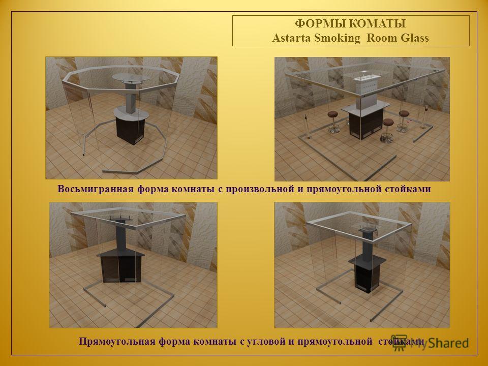 ФОРМЫ КОМАТЫ Astarta Smoking Room Glass Восьмигранная форма комнаты с произвольной и прямоугольной стойками Прямоугольная форма комнаты с угловой и прямоугольной стойками