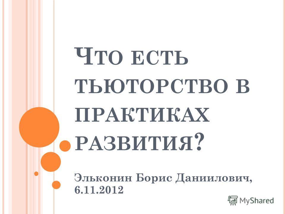 Ч ТО ЕСТЬ ТЬЮТОРСТВО В ПРАКТИКАХ РАЗВИТИЯ ? Эльконин Борис Даниилович, 6.11.2012