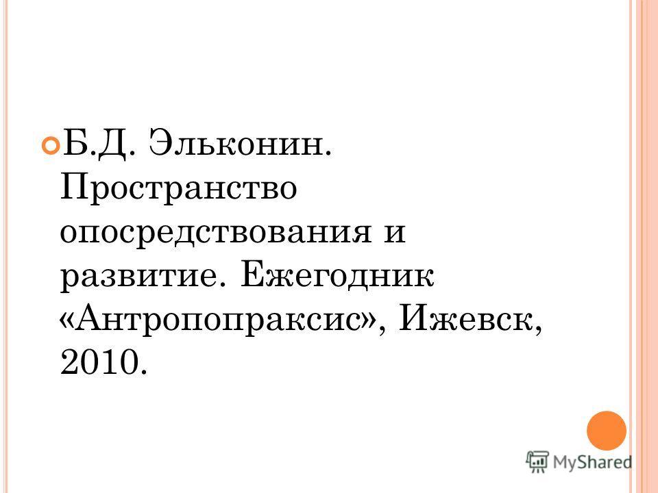 Б.Д. Эльконин. Пространство опосредствования и развитие. Ежегодник «Антропопраксис», Ижевск, 2010.