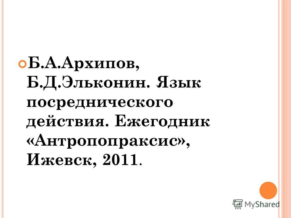 Б.А.Архипов, Б.Д.Эльконин. Язык посреднического действия. Ежегодник «Антропопраксис», Ижевск, 2011.
